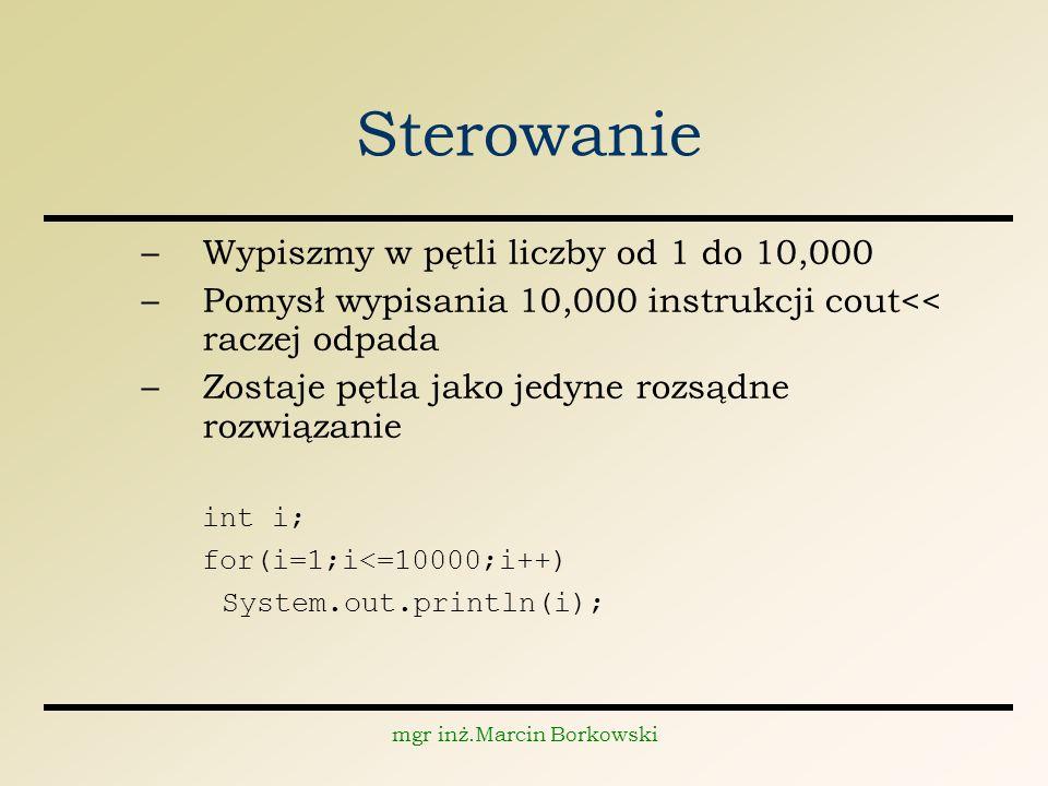 mgr inż.Marcin Borkowski Sterowanie –Wypiszmy w pętli liczby od 1 do 10,000 –Pomysł wypisania 10,000 instrukcji cout<< raczej odpada –Zostaje pętla jako jedyne rozsądne rozwiązanie int i; for(i=1;i<=10000;i++) System.out.println(i);