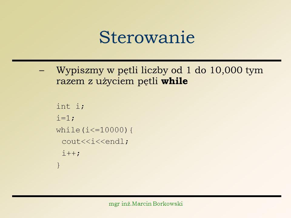 mgr inż.Marcin Borkowski Sterowanie –Wypiszmy w pętli liczby od 1 do 10,000 tym razem z użyciem pętli while int i; i=1; while(i<=10000){ cout<<i<<endl; i++; }