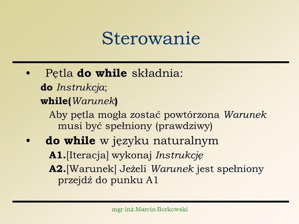 mgr inż.Marcin Borkowski Sterowanie Pętla do while składnia: do Instrukcja ; while( Warunek ) Aby pętla mogła zostać powtórzona Warunek musi być spełniony (prawdziwy) do while w języku naturalnym A1.