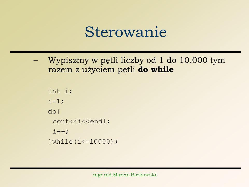 mgr inż.Marcin Borkowski Sterowanie –Wypiszmy w pętli liczby od 1 do 10,000 tym razem z użyciem pętli do while int i; i=1; do{ cout<<i<<endl; i++; }while(i<=10000);