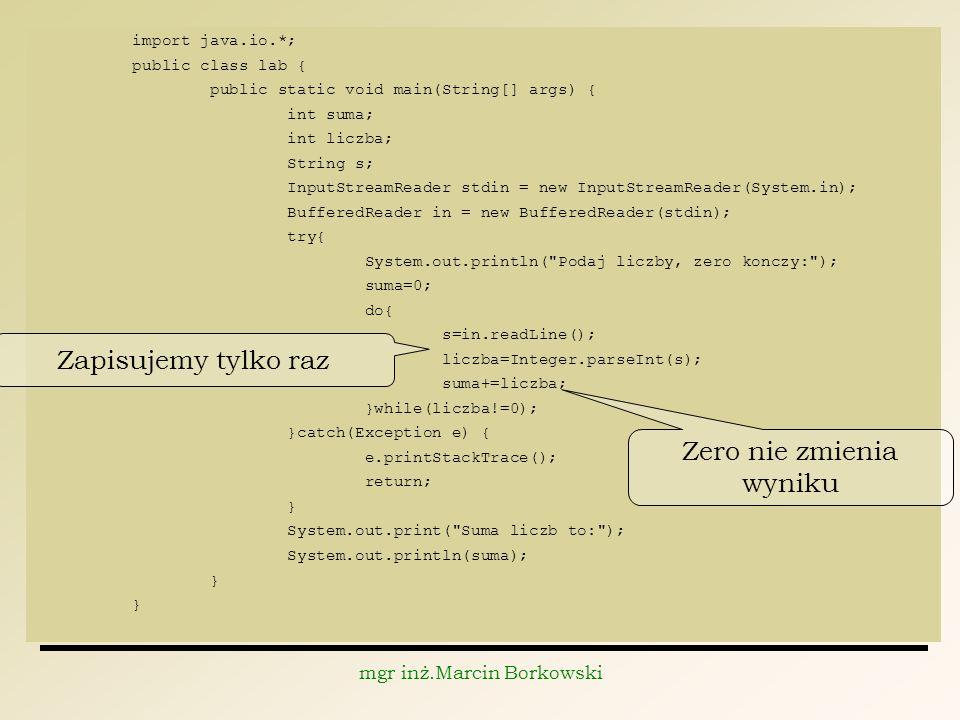 mgr inż.Marcin Borkowski import java.io.*; public class lab { public static void main(String[] args) { int suma; int liczba; String s; InputStreamReader stdin = new InputStreamReader(System.in); BufferedReader in = new BufferedReader(stdin); try{ System.out.println( Podaj liczby, zero konczy: ); suma=0; do{ s=in.readLine(); liczba=Integer.parseInt(s); suma+=liczba; }while(liczba!=0); }catch(Exception e) { e.printStackTrace(); return; } System.out.print( Suma liczb to: ); System.out.println(suma); } Zapisujemy tylko raz Zero nie zmienia wyniku
