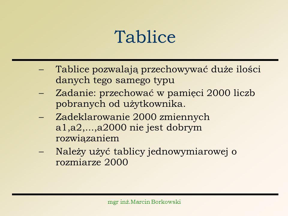 mgr inż.Marcin Borkowski Tablice –Tablice pozwalają przechowywać duże ilości danych tego samego typu –Zadanie: przechować w pamięci 2000 liczb pobranych od użytkownika.