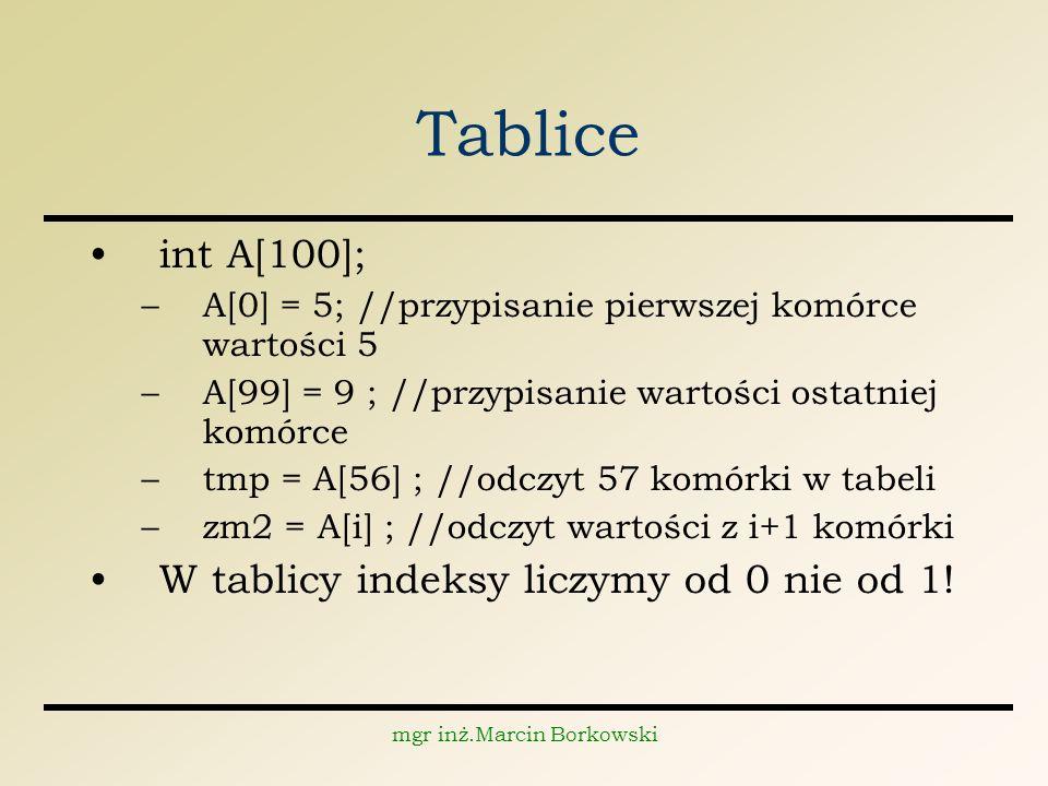 mgr inż.Marcin Borkowski Tablice int A[100]; –A[0] = 5; //przypisanie pierwszej komórce wartości 5 –A[99] = 9 ; //przypisanie wartości ostatniej komórce –tmp = A[56] ; //odczyt 57 komórki w tabeli –zm2 = A[i] ; //odczyt wartości z i+1 komórki W tablicy indeksy liczymy od 0 nie od 1!