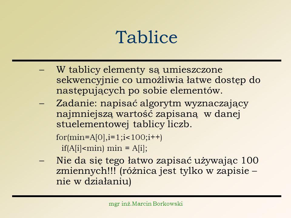 mgr inż.Marcin Borkowski Tablice –W tablicy elementy są umieszczone sekwencyjnie co umożliwia łatwe dostęp do następujących po sobie elementów.