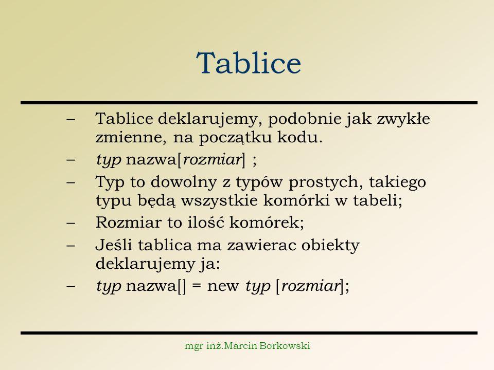 mgr inż.Marcin Borkowski Tablice –Tablice deklarujemy, podobnie jak zwykłe zmienne, na początku kodu.