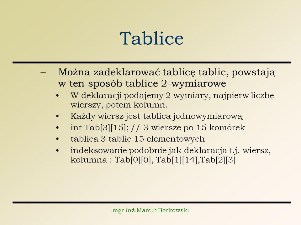 mgr inż.Marcin Borkowski Tablice –Można zadeklarować tablicę tablic, powstają w ten sposób tablice 2-wymiarowe W deklaracji podajemy 2 wymiary, najpierw liczbę wierszy, potem kolumn.