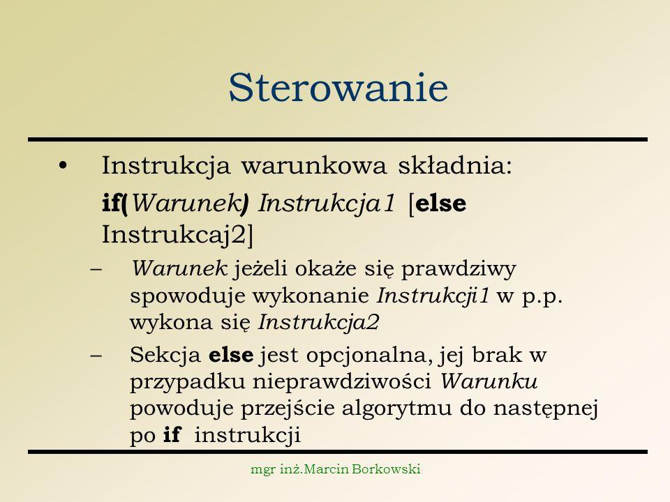 mgr inż.Marcin Borkowski Sterowanie Instrukcja warunkowa składnia: if( Warunek ) Instrukcja1 [ else Instrukcaj2] – Warunek jeżeli okaże się prawdziwy spowoduje wykonanie Instrukcji1 w p.p.