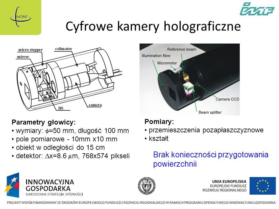 Cyfrowe kamery holograficzne Parametry głowicy: wymiary: 50 mm, długość 100 mm pole pomiarowe - 10mm x10 mm obiekt w odległości do 15 cm detektor: x=8.6 m, 768x574 pikseli Pomiary: przemieszczenia pozapłaszczyznowe kształt Brak konieczności przygotowania powierzchnii