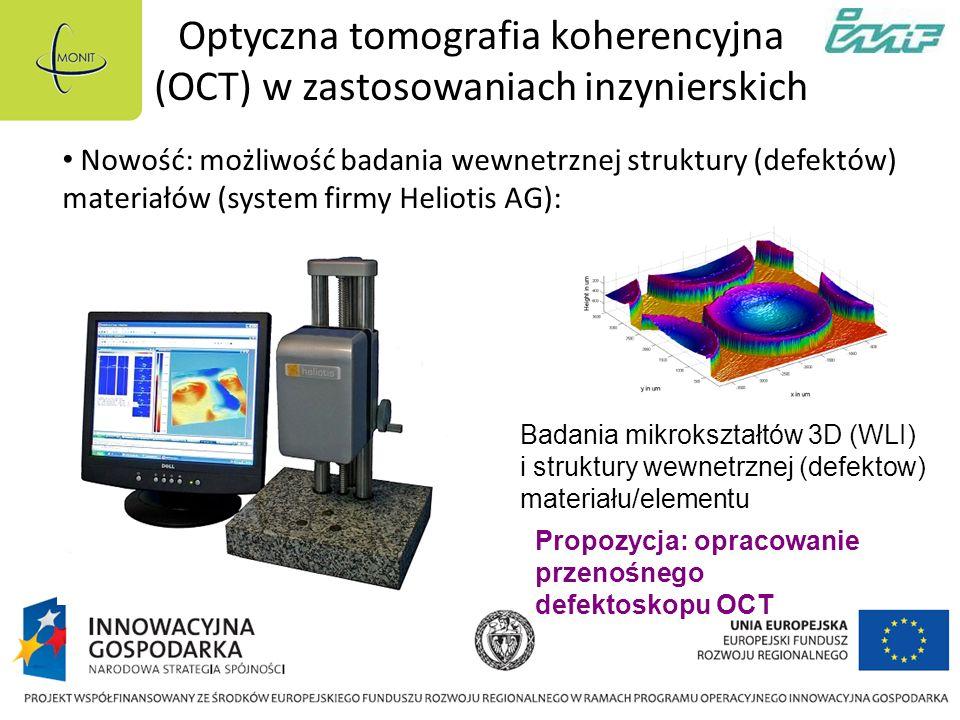 Optyczna tomografia koherencyjna (OCT) w zastosowaniach inzynierskich Nowość: możliwość badania wewnetrznej struktury (defektów) materiałów (system firmy Heliotis AG): Badania mikrokształtów 3D (WLI) i struktury wewnetrznej (defektow) materiału/elementu Propozycja: opracowanie przenośnego defektoskopu OCT