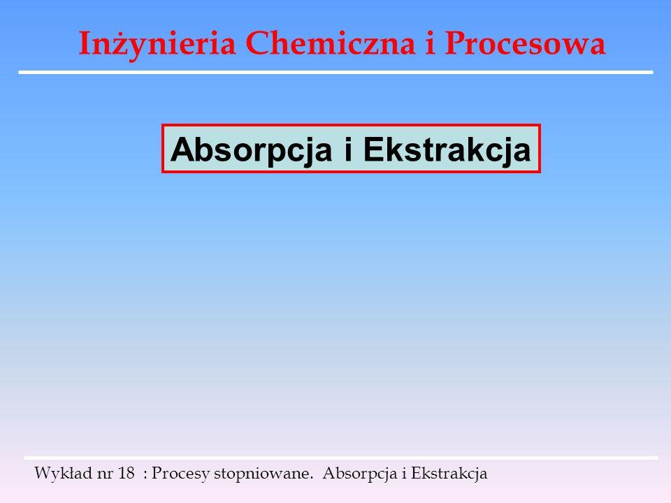 Inżynieria Chemiczna i Procesowa Absorpcja i Ekstrakcja Wykład nr 18 : Procesy stopniowane. Absorpcja i Ekstrakcja
