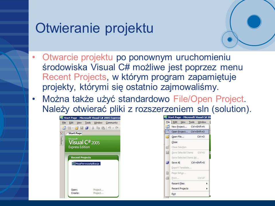 Otwieranie projektu Otwarcie projektu po ponownym uruchomieniu środowiska Visual C# możliwe jest poprzez menu Recent Projects, w którym program zapami