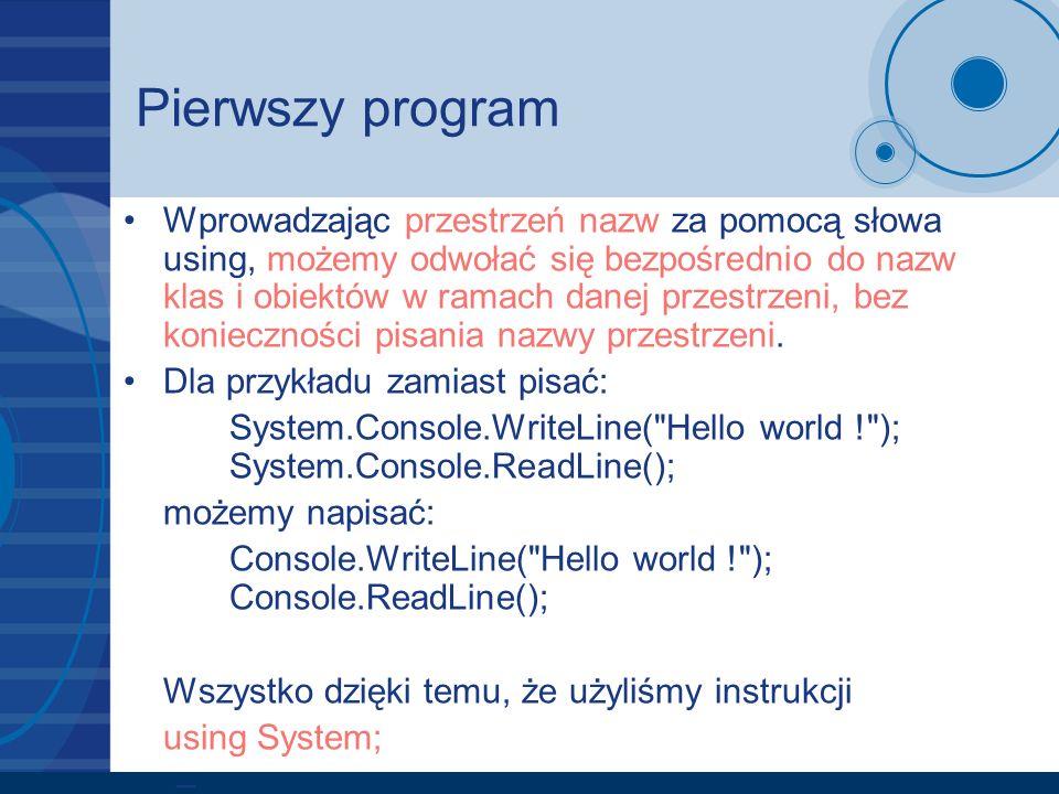 Pierwszy program Wprowadzając przestrzeń nazw za pomocą słowa using, możemy odwołać się bezpośrednio do nazw klas i obiektów w ramach danej przestrzen