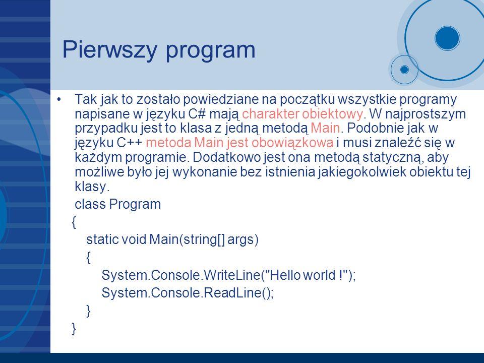 Pierwszy program Tak jak to zostało powiedziane na początku wszystkie programy napisane w języku C# mają charakter obiektowy. W najprostszym przypadku