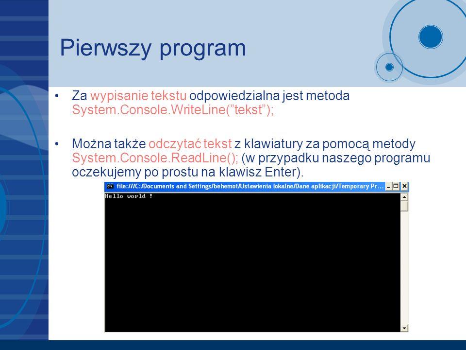 Pierwszy program Za wypisanie tekstu odpowiedzialna jest metoda System.Console.WriteLine(tekst); Można także odczytać tekst z klawiatury za pomocą met