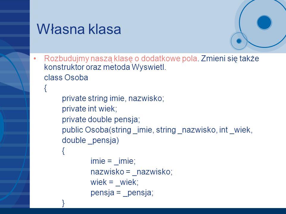 Własna klasa Rozbudujmy naszą klasę o dodatkowe pola. Zmieni się także konstruktor oraz metoda Wyswietl. class Osoba { private string imie, nazwisko;