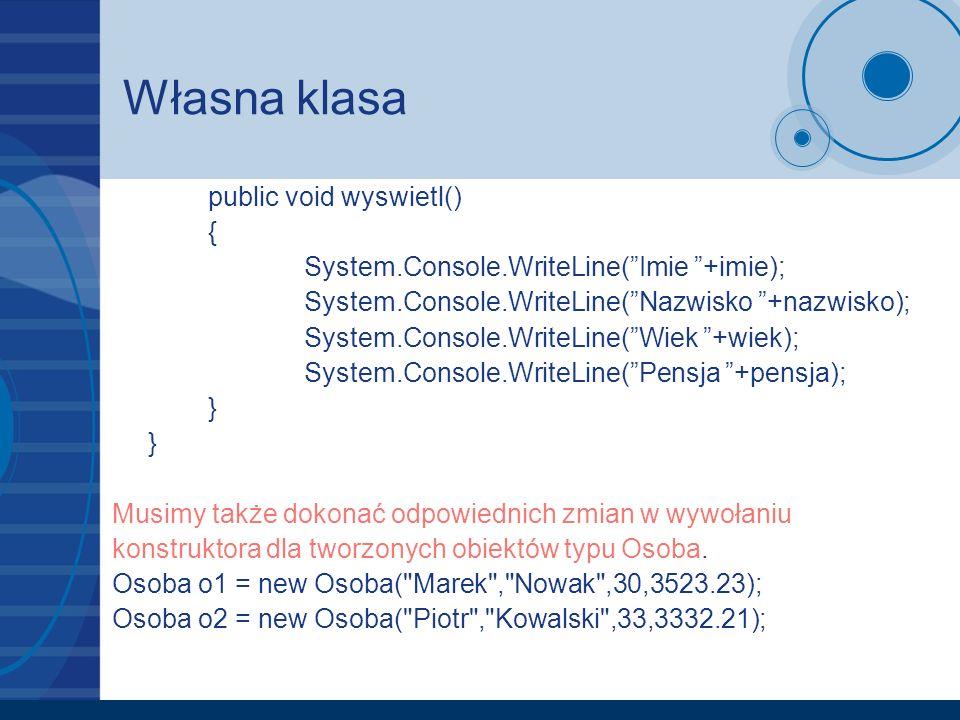 Własna klasa public void wyswietl() { System.Console.WriteLine(Imie +imie); System.Console.WriteLine(Nazwisko +nazwisko); System.Console.WriteLine(Wie