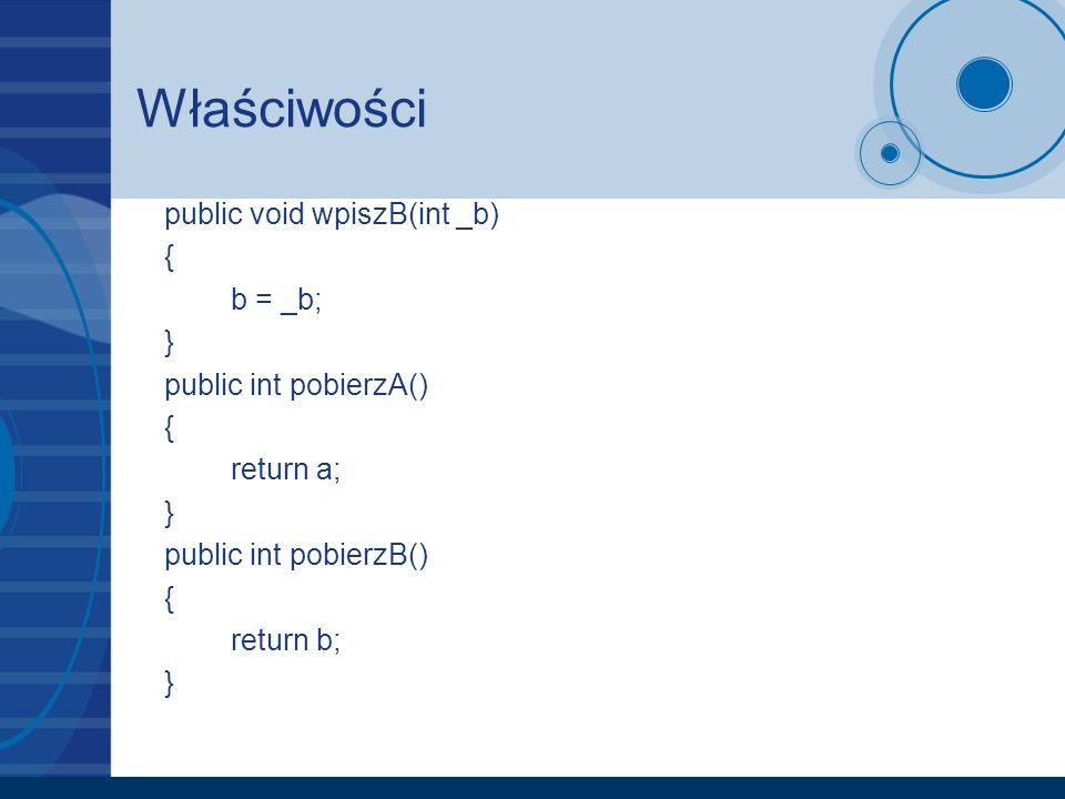 Właściwości public void wpiszB(int _b) { b = _b; } public int pobierzA() { return a; } public int pobierzB() { return b; }