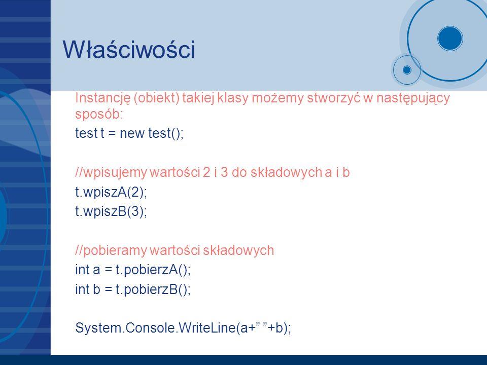 Właściwości Instancję (obiekt) takiej klasy możemy stworzyć w następujący sposób: test t = new test(); //wpisujemy wartości 2 i 3 do składowych a i b