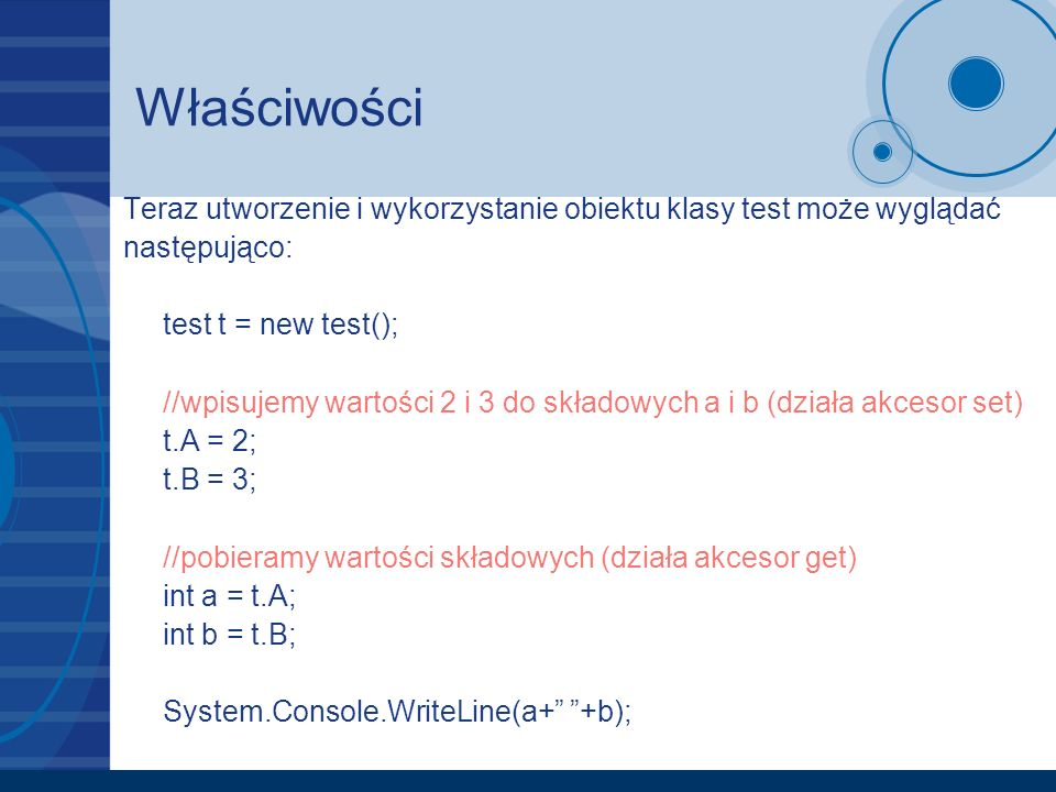 Właściwości Teraz utworzenie i wykorzystanie obiektu klasy test może wyglądać następująco: test t = new test(); //wpisujemy wartości 2 i 3 do składowy