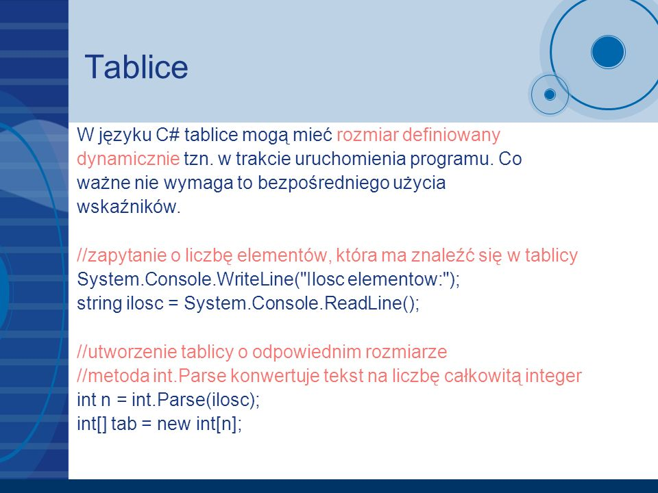 Tablice W języku C# tablice mogą mieć rozmiar definiowany dynamicznie tzn. w trakcie uruchomienia programu. Co ważne nie wymaga to bezpośredniego użyc