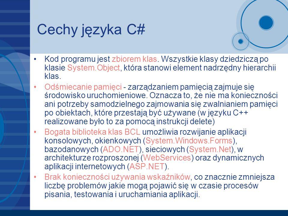 Cechy języka C# Kod programu jest zbiorem klas. Wszystkie klasy dziedziczą po klasie System.Object, która stanowi element nadrzędny hierarchii klas. O