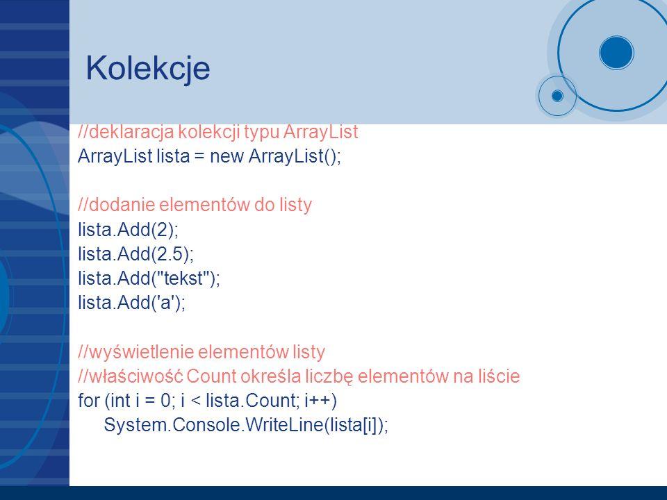 Kolekcje //deklaracja kolekcji typu ArrayList ArrayList lista = new ArrayList(); //dodanie elementów do listy lista.Add(2); lista.Add(2.5); lista.Add(