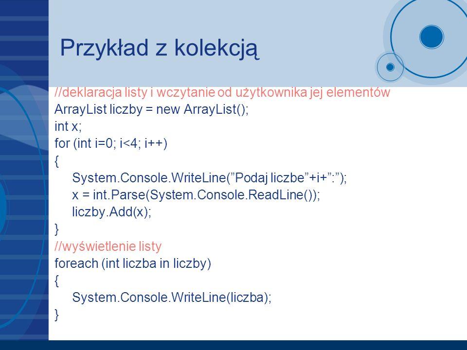 Przykład z kolekcją //deklaracja listy i wczytanie od użytkownika jej elementów ArrayList liczby = new ArrayList(); int x; for (int i=0; i<4; i++) { S