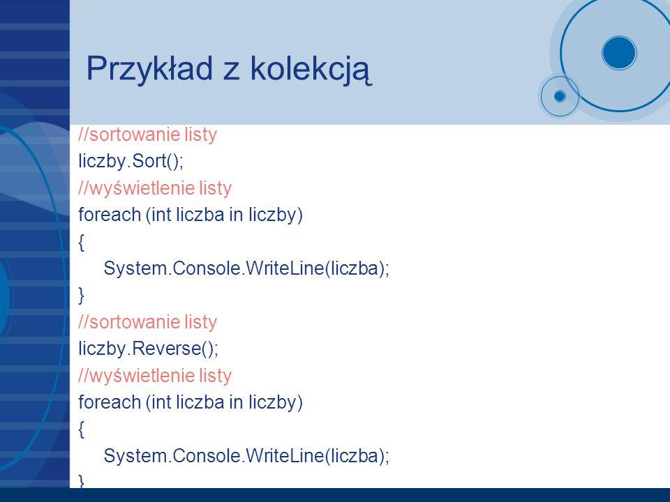 Przykład z kolekcją //sortowanie listy liczby.Sort(); //wyświetlenie listy foreach (int liczba in liczby) { System.Console.WriteLine(liczba); } //sort