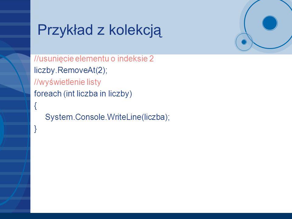 Przykład z kolekcją //usunięcie elementu o indeksie 2 liczby.RemoveAt(2); //wyświetlenie listy foreach (int liczba in liczby) { System.Console.WriteLi