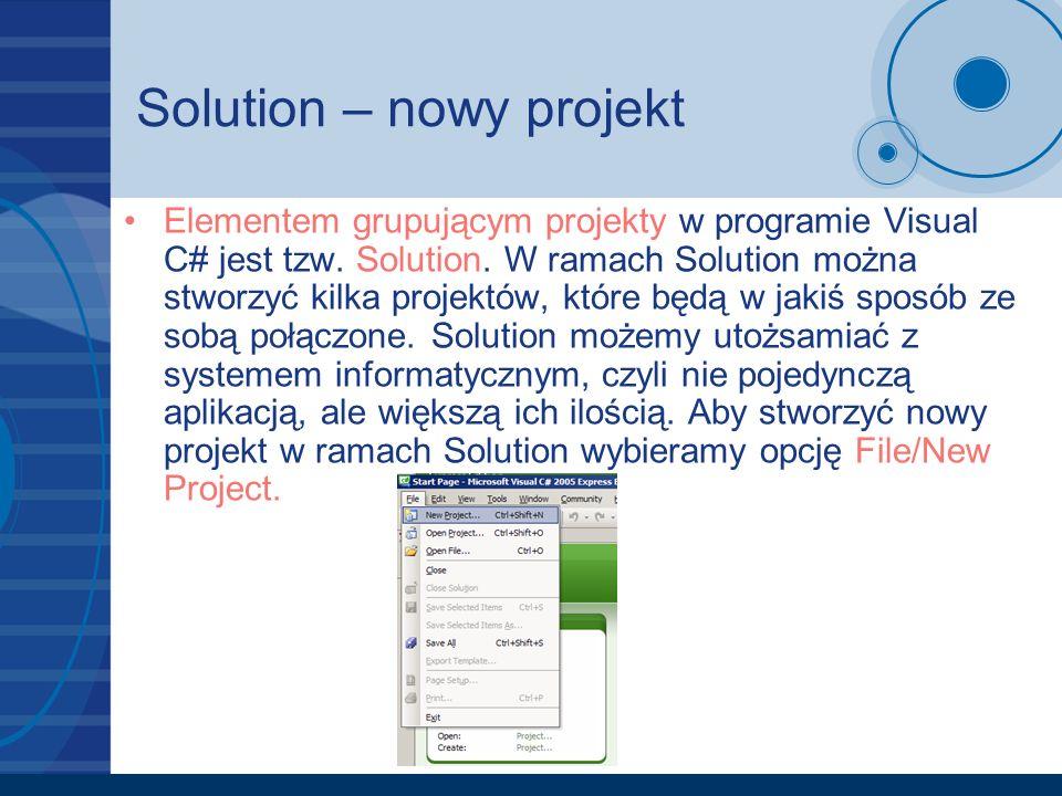 Solution – nowy projekt Elementem grupującym projekty w programie Visual C# jest tzw. Solution. W ramach Solution można stworzyć kilka projektów, któr