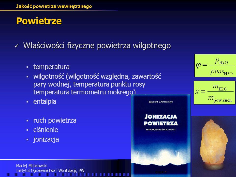 Jakość powietrza wewnętrznego Maciej Mijakowski Instytut Ogrzewnictwa i Wentylacji, PW Powietrze Właściwości fizyczne powietrza wilgotnego Właściwości fizyczne powietrza wilgotnego temperatura wilgotność (wilgotność względna, zawartość pary wodnej, temperatura punktu rosy temperatura termometru mokrego) entalpia ruch powietrza ciśnienie jonizacja