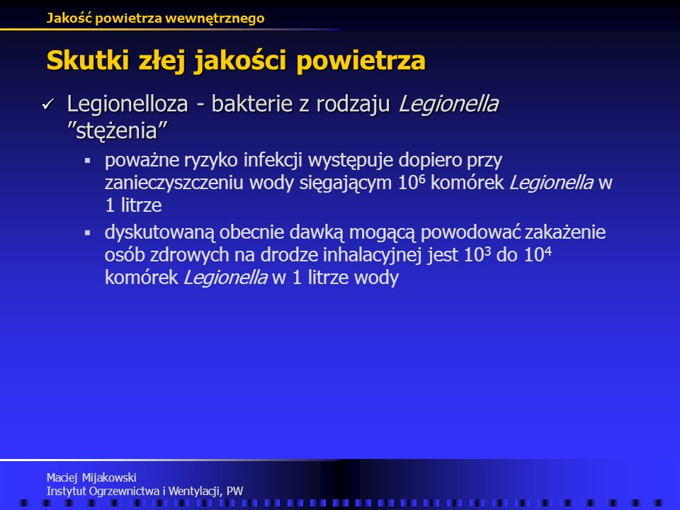 Jakość powietrza wewnętrznego Maciej Mijakowski Instytut Ogrzewnictwa i Wentylacji, PW Skutki złej jakości powietrza Legionelloza - bakterie z rodzaju