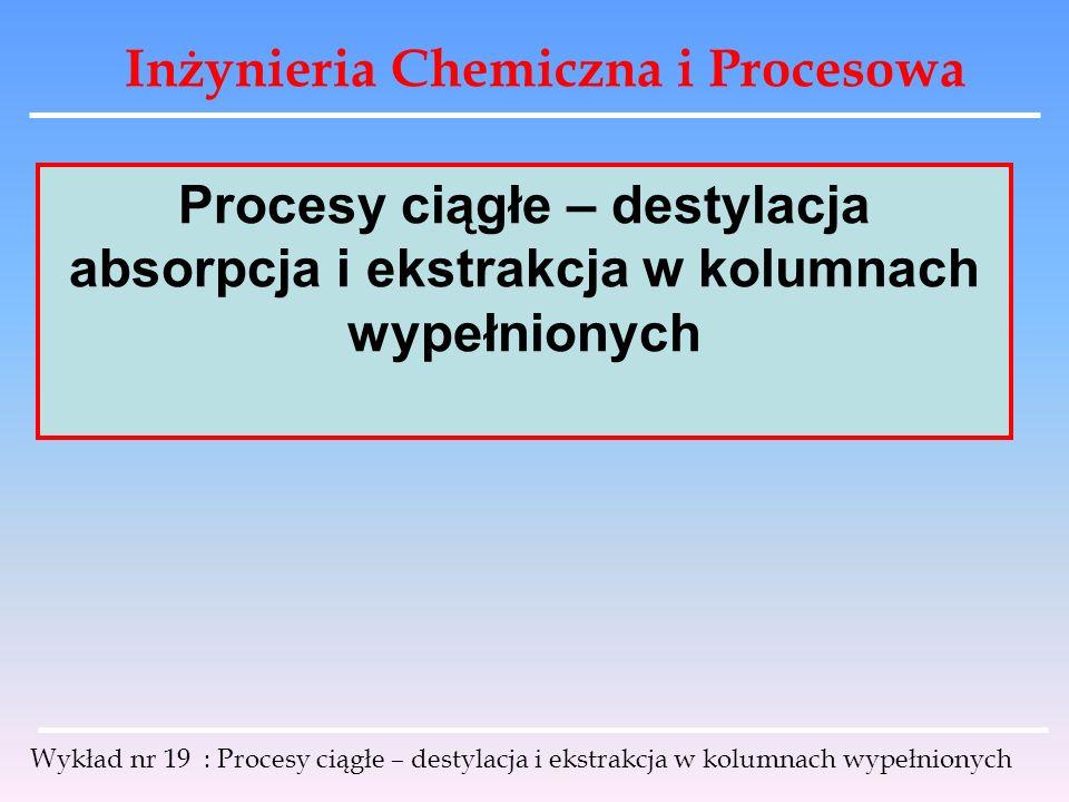 Inżynieria Chemiczna i Procesowa Wykład nr 19 : Procesy ciągłe – destylacja i ekstrakcja w kolumnach wypełnionych Procesy ciągłe – destylacja absorpcj