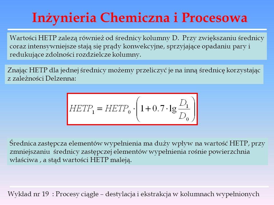 Inżynieria Chemiczna i Procesowa Wykład nr 19 : Procesy ciągłe – destylacja i ekstrakcja w kolumnach wypełnionych Wartości HETP zalezą również od śred