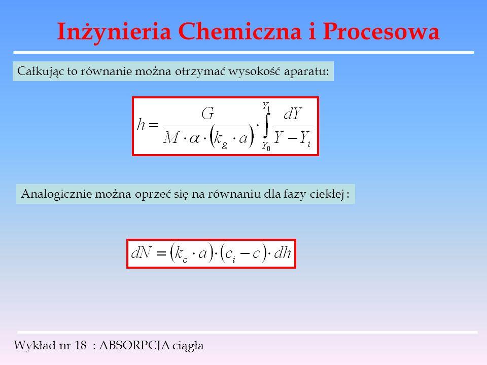 Inżynieria Chemiczna i Procesowa Wykład nr 18 : ABSORPCJA ciągła Całkując to równanie można otrzymać wysokość aparatu: Analogicznie można oprzeć się n