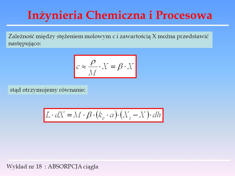 Inżynieria Chemiczna i Procesowa Wykład nr 18 : ABSORPCJA ciągła Zależność między stężeniem molowym c i zawartością X można przedstawić następująco: s