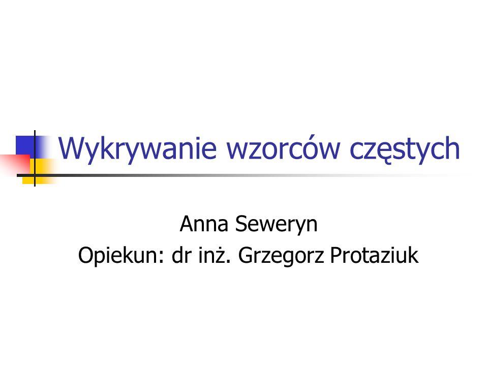 Wykrywanie wzorców częstych Anna Seweryn Opiekun: dr inż. Grzegorz Protaziuk