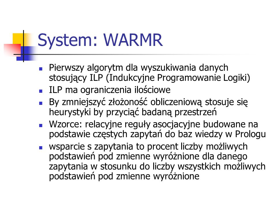 System: WARMR Pierwszy algorytm dla wyszukiwania danych stosujący ILP (Indukcyjne Programowanie Logiki) ILP ma ograniczenia ilościowe By zmniejszyć zł