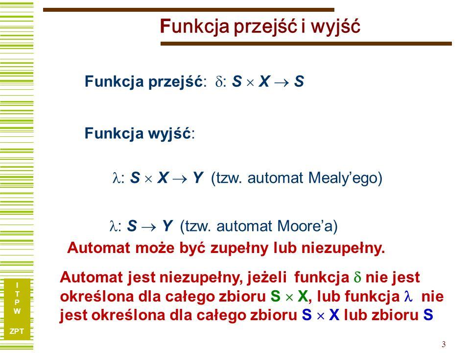 I T P W ZPT 3 F unkcja przejść i wyjść Funkcja wyjść: : S Y (tzw. automat Moorea) Funkcja przejść: : S X S : S X Y (tzw. automat Mealyego) Automat moż
