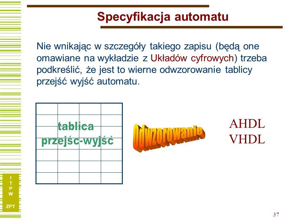 I T P W ZPT 37 Specyfikacja automatu Nie wnikając w szczegóły takiego zapisu (będą one omawiane na wykładzie z Układów cyfrowych) trzeba podkreślić, ż