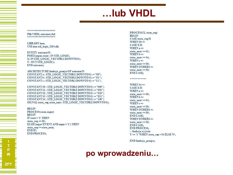 I T P W ZPT …lub VHDL ********************* Plik VHDL automat.vhd ********************* LIBRARY ieee; USE ieee.std_logic_1164.all; ENTITY automat IS P