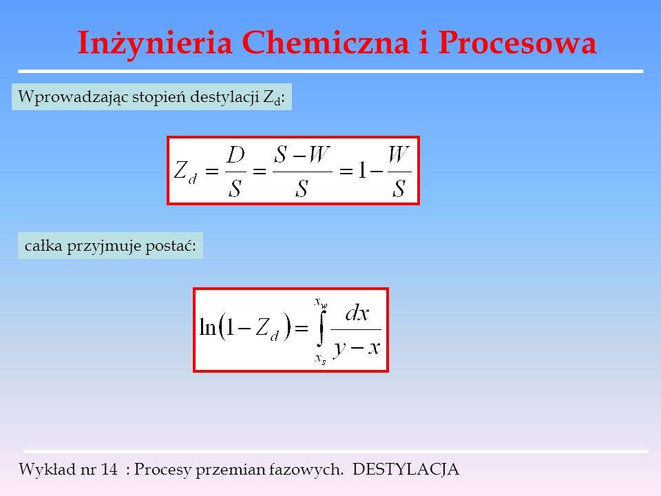 Inżynieria Chemiczna i Procesowa Wykład nr 14 : Procesy przemian fazowych. DESTYLACJA Wprowadzając stopień destylacji Z d : całka przyjmuje postać: