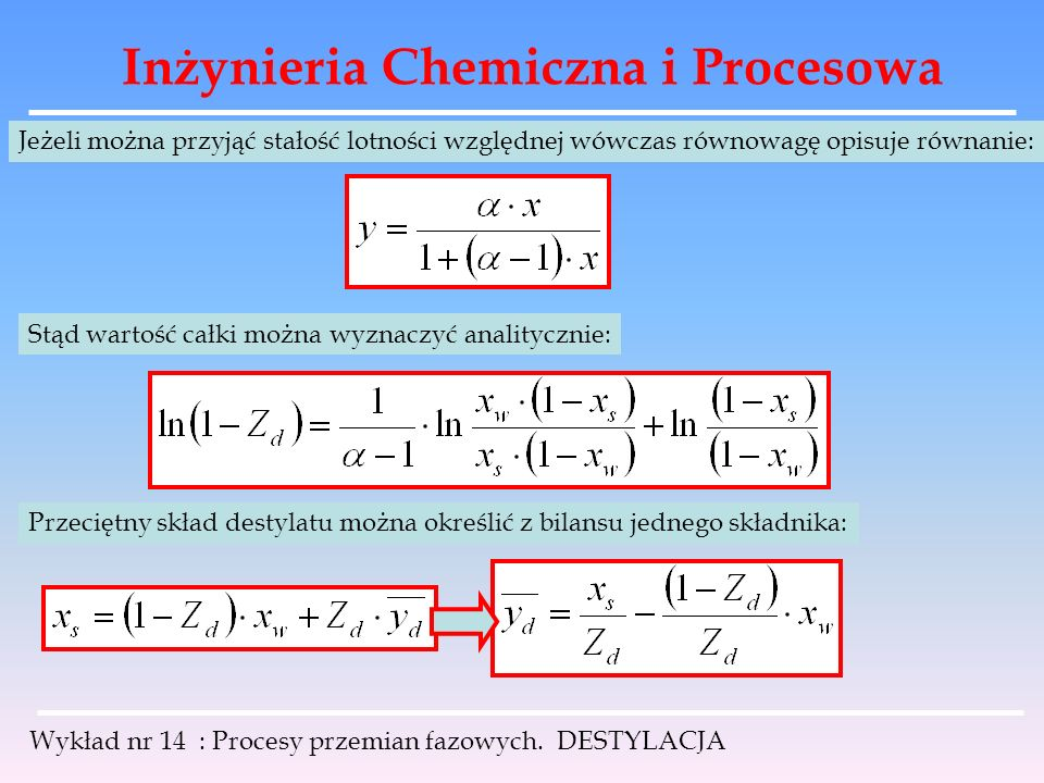 Inżynieria Chemiczna i Procesowa Wykład nr 14 : Procesy przemian fazowych. DESTYLACJA Jeżeli można przyjąć stałość lotności względnej wówczas równowag