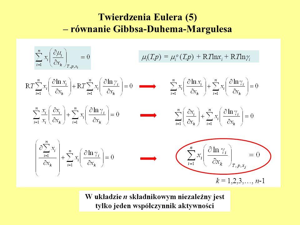 Twierdzenia Eulera (5) – równanie Gibbsa-Duhema-Margulesa i (T,p) = i o (T,p) + RTlnx i + RTln i k = 1,2,3,…, n-1 W układzie n składnikowym niezależny
