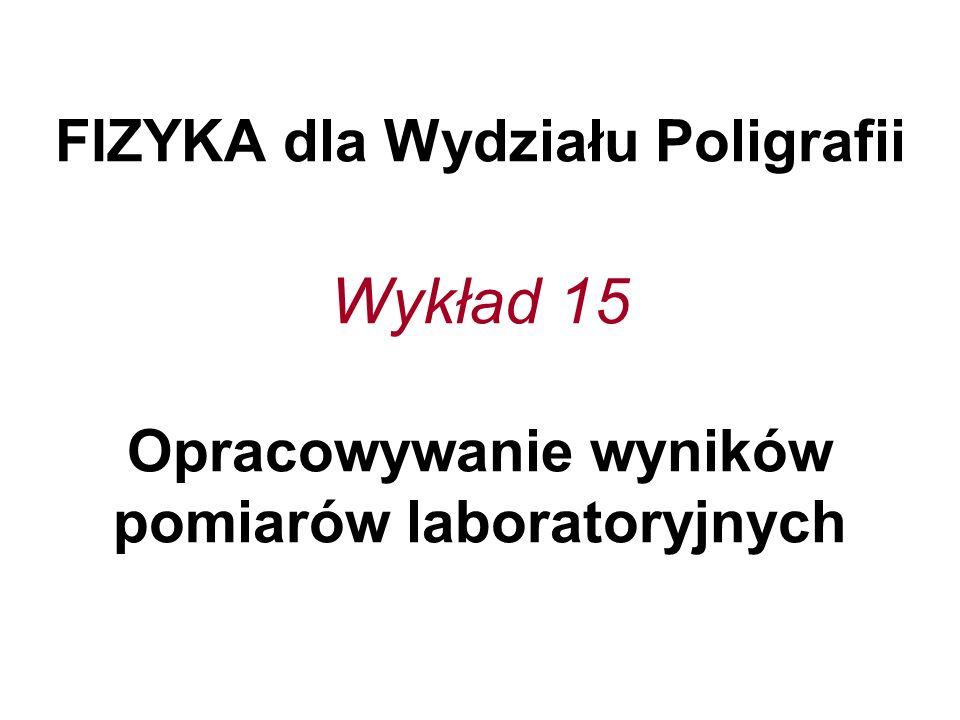 FIZYKA dla Wydziału Poligrafii Wykład 15 Opracowywanie wyników pomiarów laboratoryjnych