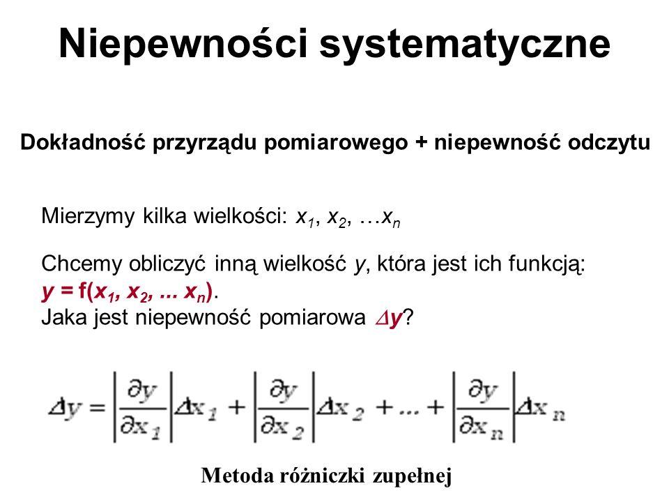 Niepewności systematyczne Dokładność przyrządu pomiarowego + niepewność odczytu Mierzymy kilka wielkości: x 1, x 2, …x n Chcemy obliczyć inną wielkość