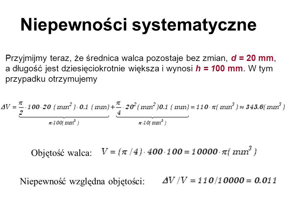 Niepewności systematyczne Przyjmijmy teraz, że średnica walca pozostaje bez zmian, d = 20 mm, a długość jest dziesięciokrotnie większa i wynosi h = 10