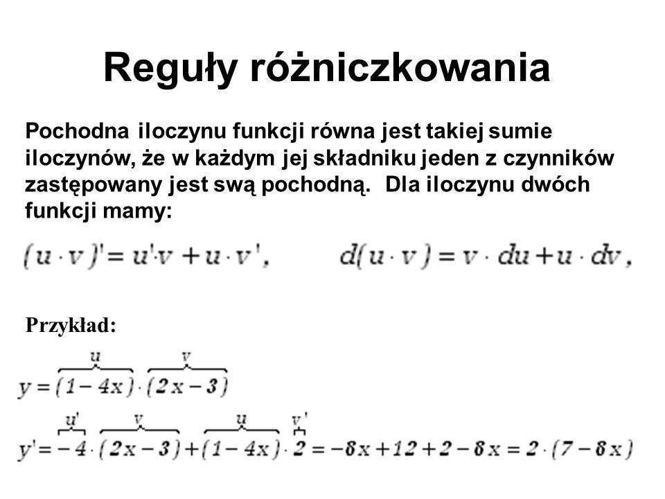 Reguły różniczkowania Pochodna iloczynu funkcji równa jest takiej sumie iloczynów, że w każdym jej składniku jeden z czynników zastępowany jest swą po