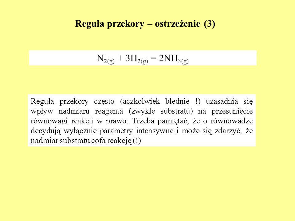 Reguła przekory – ostrzeżenie (3) N 2(g) + 3H 2(g) = 2NH 3(g) Regułą przekory często (aczkolwiek błędnie !) uzasadnia się wpływ nadmiaru reagenta (zwy
