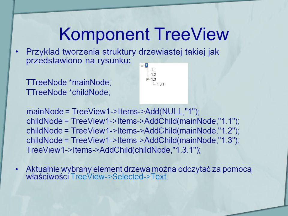 Komponent TreeView Przykład tworzenia struktury drzewiastej takiej jak przedstawiono na rysunku: TTreeNode *mainNode; TTreeNode *childNode; mainNode =